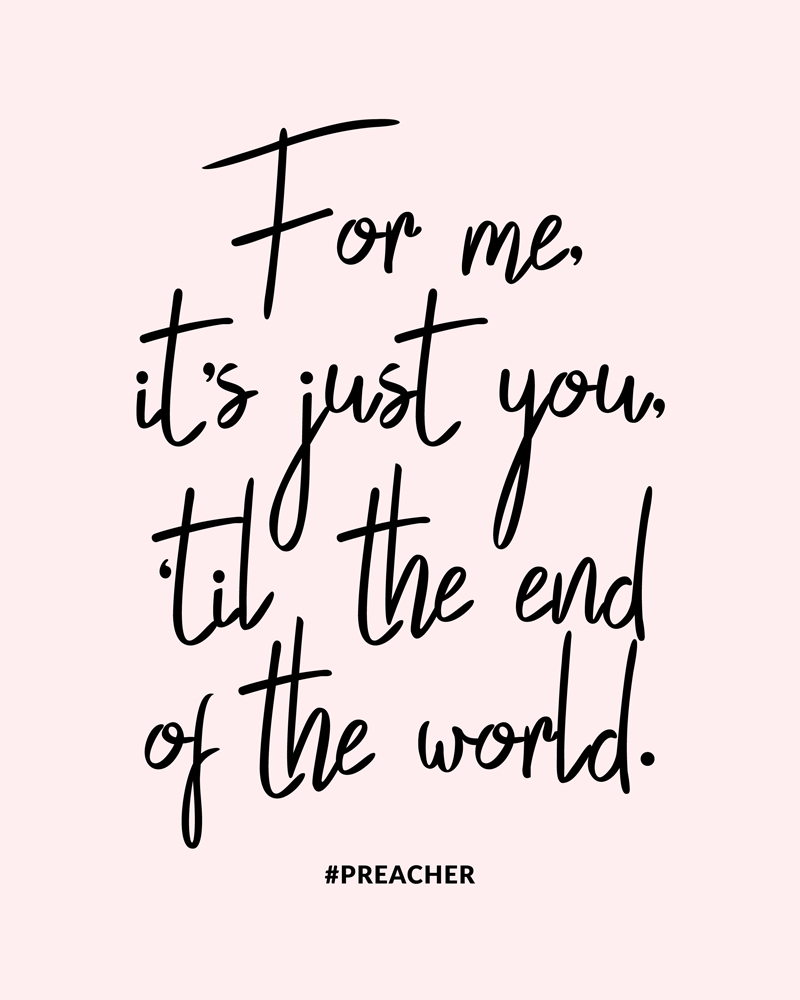 For me, it's just you, 'til the end of the world. | FREE Preacher Quote Art Print | #Preacher #Free #Print - hollywoodandwine.co